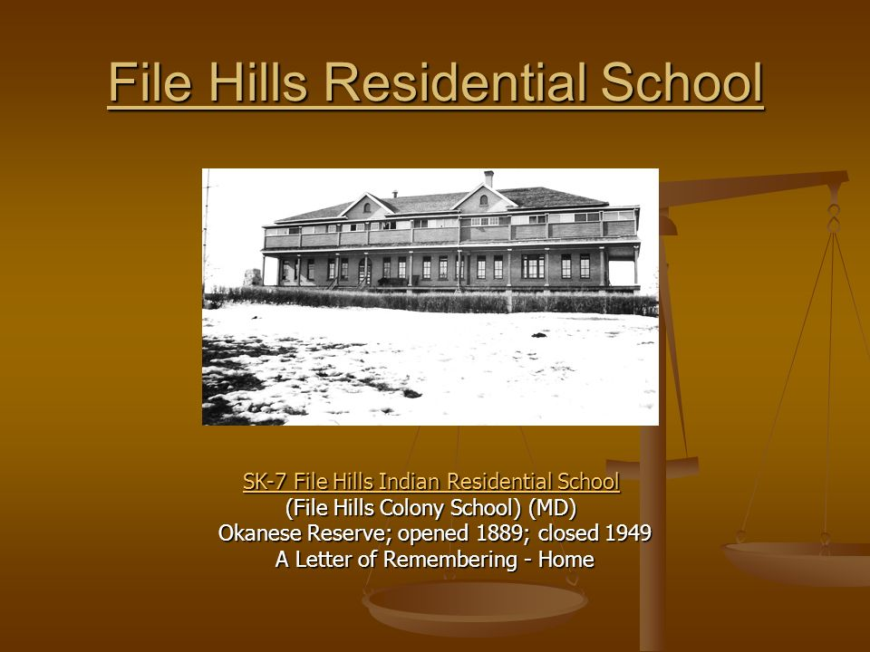 File Hills Residential School SK-7 File Hills Indian Residential School SK-7 File Hills Indian Residential School (File Hills Colony School) (MD) Okanese Reserve; opened 1889; closed 1949 A Letter of Remembering - Home