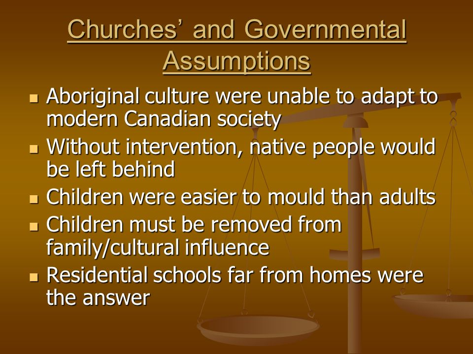 Churches' and Governmental Assumptions Aboriginal culture were unable to adapt to modern Canadian society Aboriginal culture were unable to adapt to modern Canadian society Without intervention, native people would be left behind Without intervention, native people would be left behind Children were easier to mould than adults Children were easier to mould than adults Children must be removed from family/cultural influence Children must be removed from family/cultural influence Residential schools far from homes were the answer Residential schools far from homes were the answer