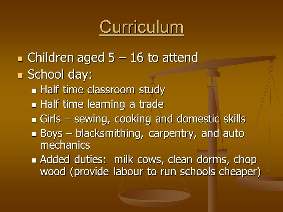 Curriculum Children aged 5 – 16 to attend Children aged 5 – 16 to attend School day: School day: Half time classroom study Half time classroom study Half time learning a trade Half time learning a trade Girls – sewing, cooking and domestic skills Girls – sewing, cooking and domestic skills Boys – blacksmithing, carpentry, and auto mechanics Boys – blacksmithing, carpentry, and auto mechanics Added duties: milk cows, clean dorms, chop wood (provide labour to run schools cheaper) Added duties: milk cows, clean dorms, chop wood (provide labour to run schools cheaper)
