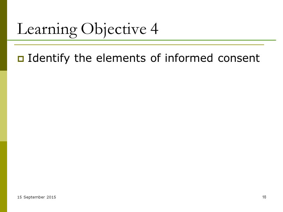 15 September Learning Objective 4  Identify the elements of informed consent