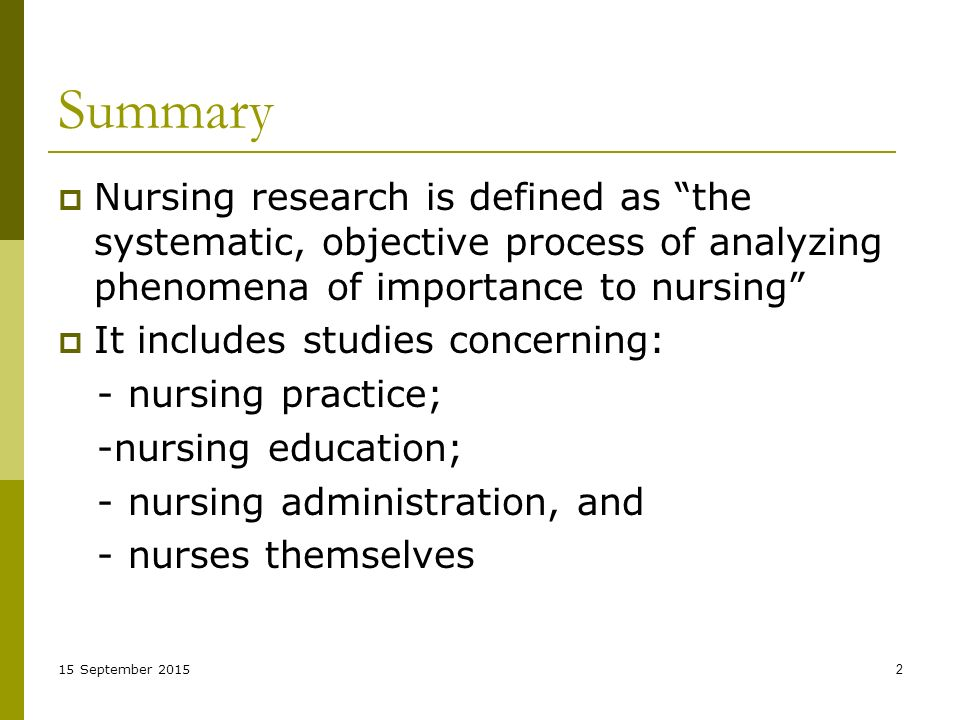 15 September Summary  Nursing research is defined as the systematic, objective process of analyzing phenomena of importance to nursing  It includes studies concerning: - nursing practice; -nursing education; - nursing administration, and - nurses themselves