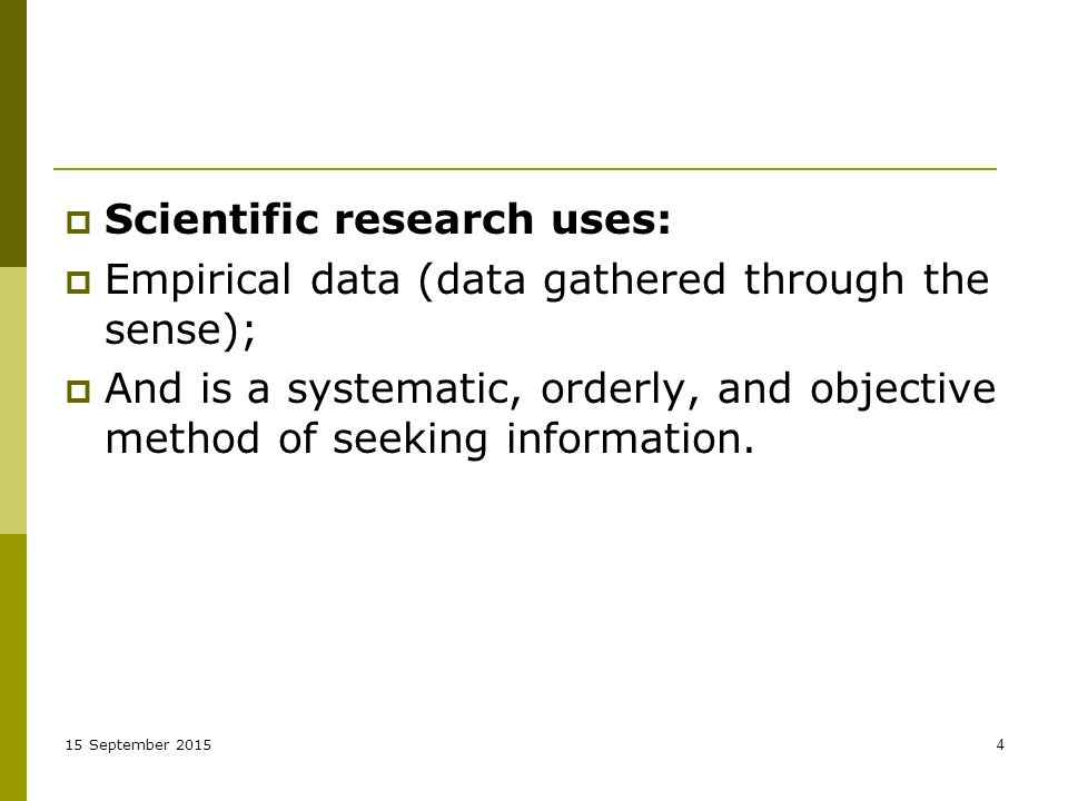 15 September  Scientific research uses:  Empirical data (data gathered through the sense);  And is a systematic, orderly, and objective method of seeking information.