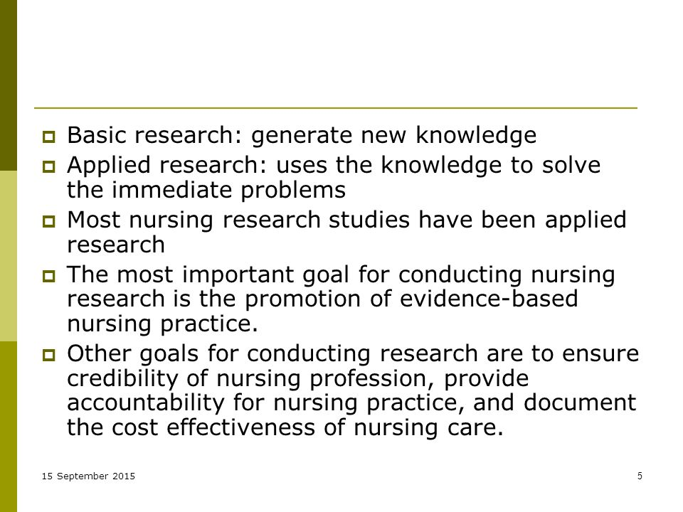 15 September  Basic research: generate new knowledge  Applied research: uses the knowledge to solve the immediate problems  Most nursing research studies have been applied research  The most important goal for conducting nursing research is the promotion of evidence-based nursing practice.