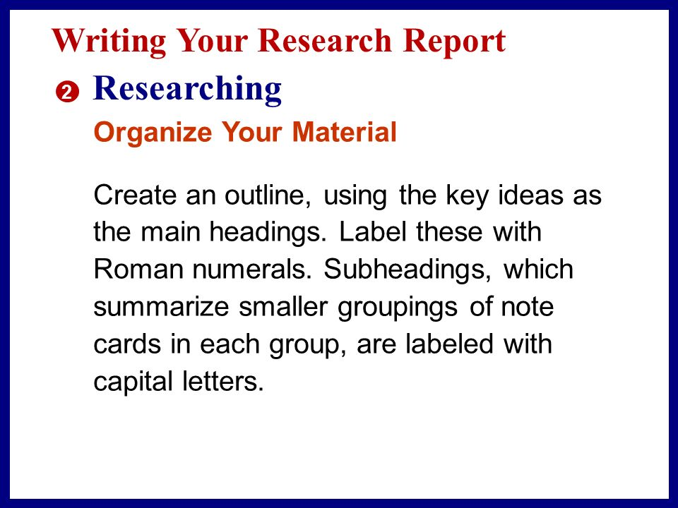 Writing Your Research Report 2 Researching Organize Your Material One way to begin organizing your research information is to group your note cards according to key ideas.