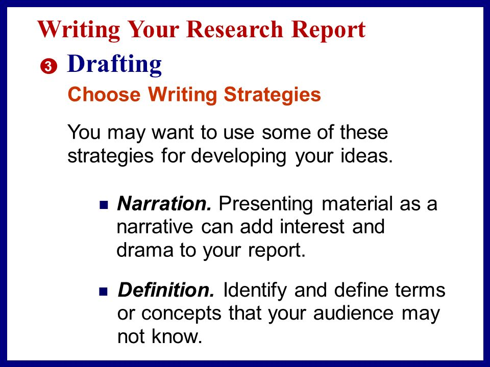 Writing Your Research Report 3 Drafting As you begin writing, keep in mind that your goal in drafting is to get your ideas down on paper in a reasonably organized manner.
