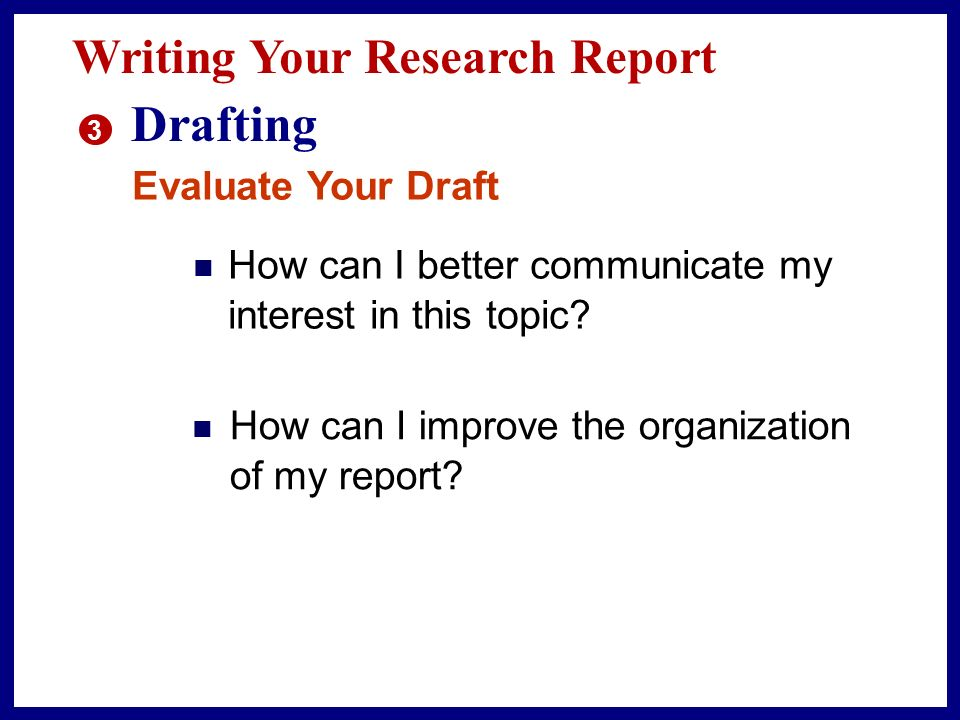 Writing Your Research Report 3 Drafting Evaluate Your Draft n Does all of my information support my thesis statement.