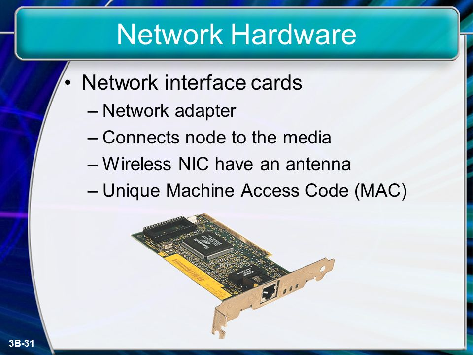 3B-31 Network Hardware Network interface cards –Network adapter –Connects node to the media –Wireless NIC have an antenna –Unique Machine Access Code (MAC)