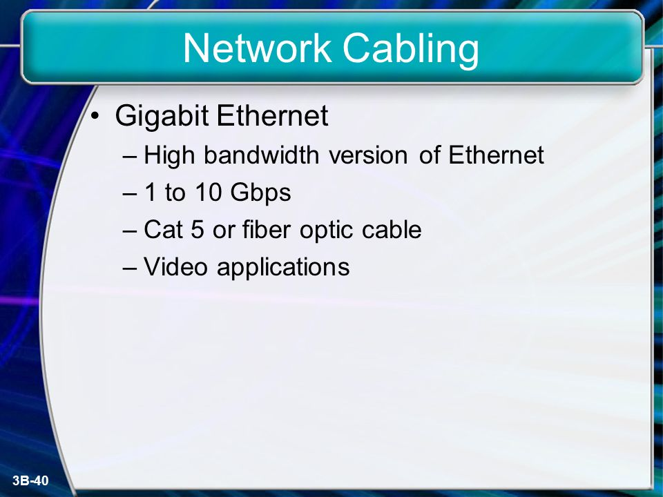 3B-40 Network Cabling Gigabit Ethernet –High bandwidth version of Ethernet –1 to 10 Gbps –Cat 5 or fiber optic cable –Video applications