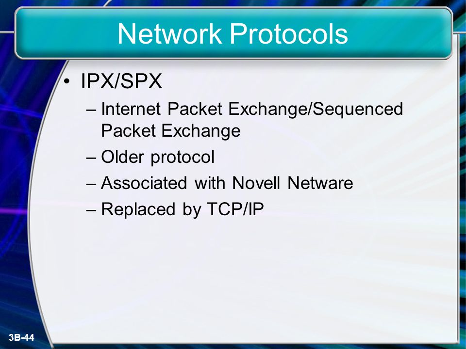 3B-44 Network Protocols IPX/SPX –Internet Packet Exchange/Sequenced Packet Exchange –Older protocol –Associated with Novell Netware –Replaced by TCP/IP