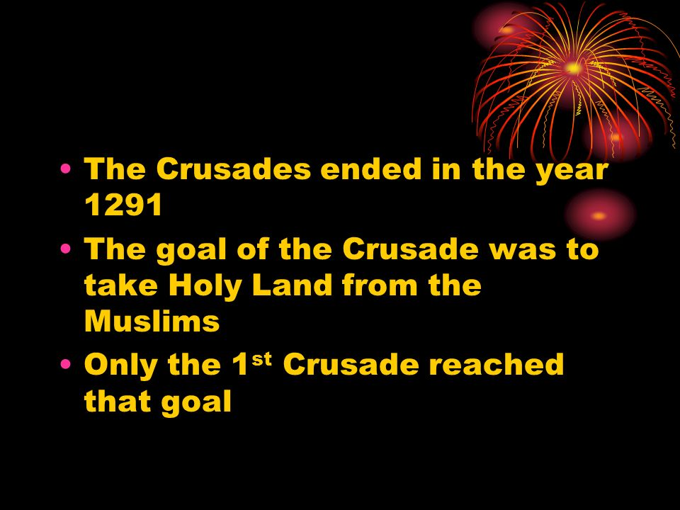 The Crusades ended in the year 1291 The goal of the Crusade was to take Holy Land from the Muslims Only the 1 st Crusade reached that goal
