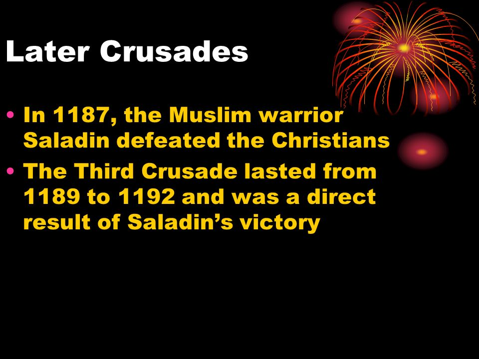 Later Crusades In 1187, the Muslim warrior Saladin defeated the Christians The Third Crusade lasted from 1189 to 1192 and was a direct result of Saladin's victory