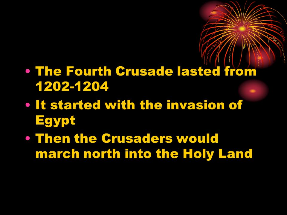 The Fourth Crusade lasted from It started with the invasion of Egypt Then the Crusaders would march north into the Holy Land