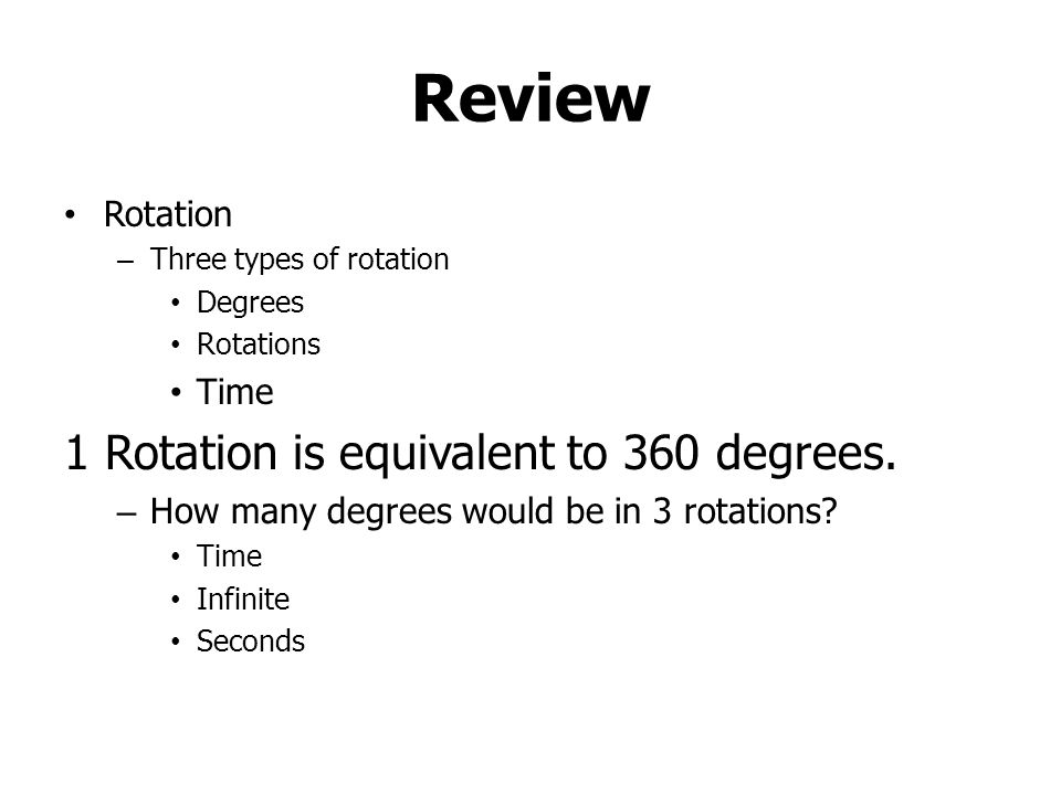 Review Rotation – Three types of rotation Degrees Rotations Time 1 Rotation is equivalent to 360 degrees.