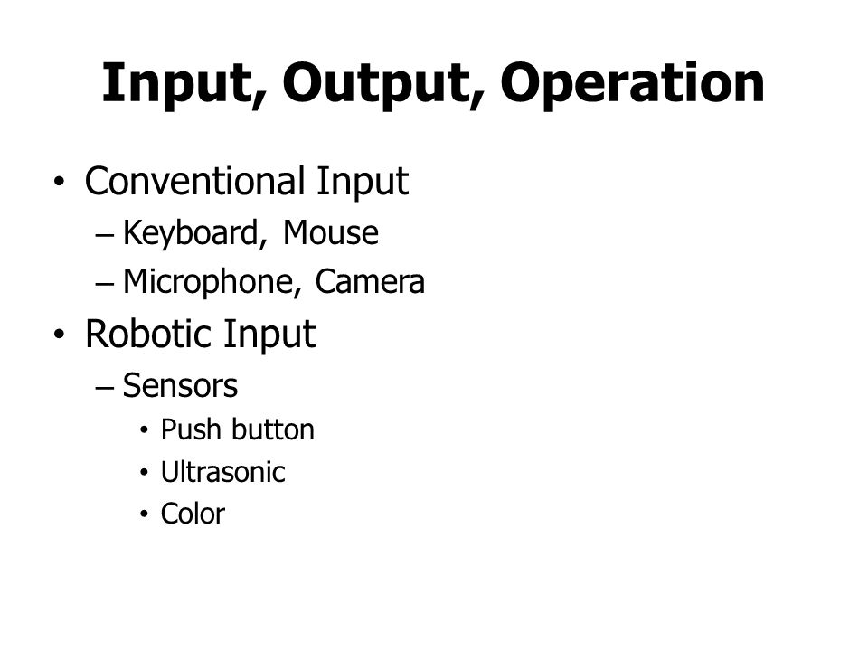 Input, Output, Operation Conventional Input – Keyboard, Mouse – Microphone, Camera Robotic Input – Sensors Push button Ultrasonic Color