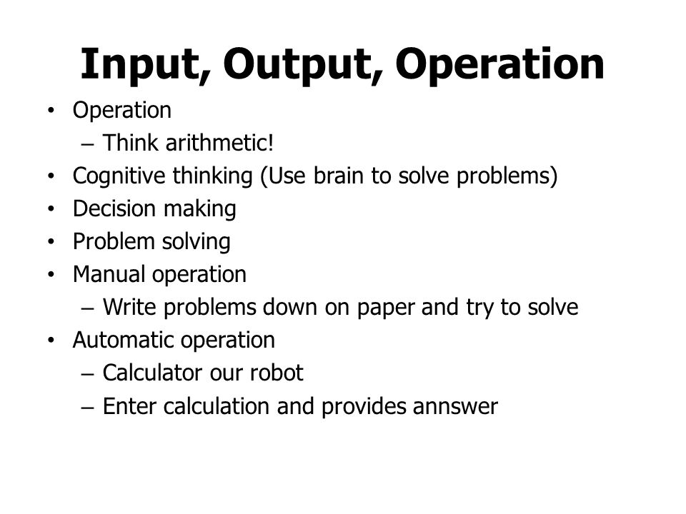 Input, Output, Operation Operation – Think arithmetic.