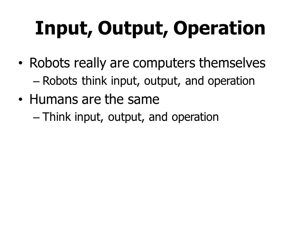 Input, Output, Operation Robots really are computers themselves – Robots think input, output, and operation Humans are the same – Think input, output, and operation