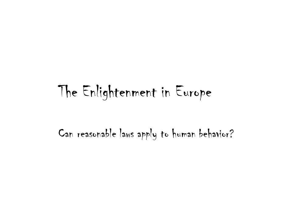 The Enlightenment in Europe Can reasonable laws apply to human behavior