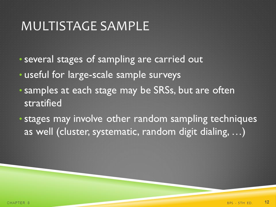 MULTISTAGE SAMPLE several stages of sampling are carried out useful for large-scale sample surveys samples at each stage may be SRSs, but are often stratified stages may involve other random sampling techniques as well (cluster, systematic, random digit dialing, …) BPS - 5TH ED.CHAPTER 8 12