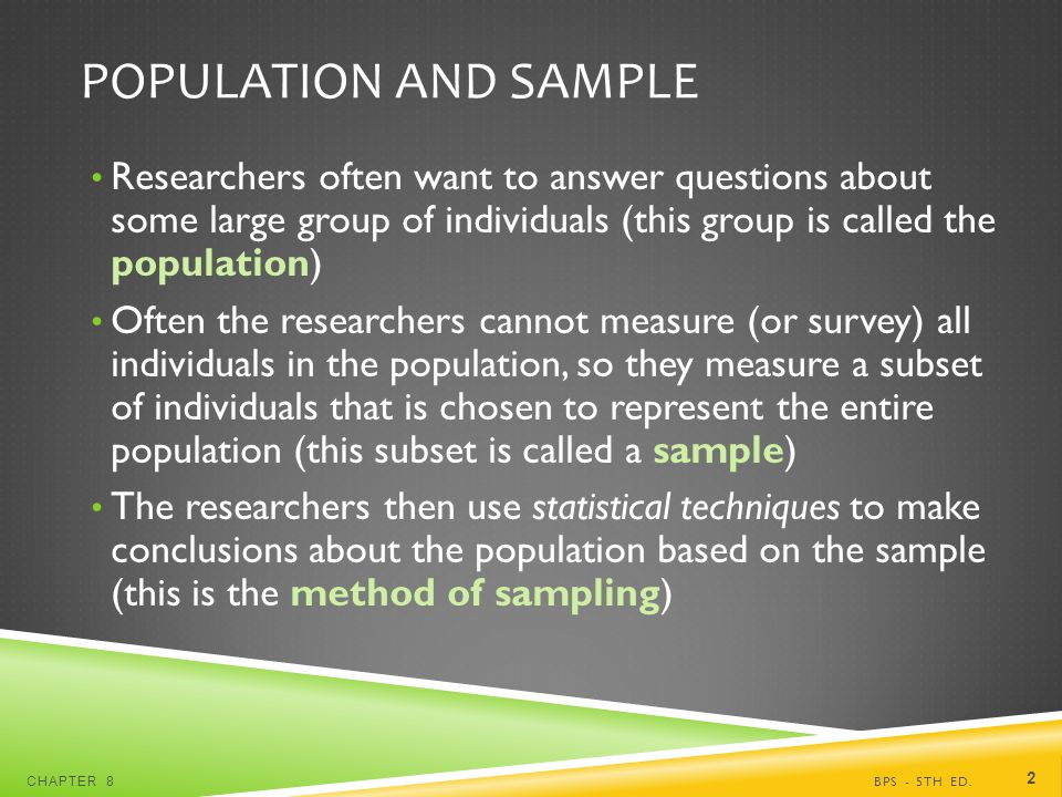 POPULATION AND SAMPLE Researchers often want to answer questions about some large group of individuals (this group is called the population) Often the researchers cannot measure (or survey) all individuals in the population, so they measure a subset of individuals that is chosen to represent the entire population (this subset is called a sample) The researchers then use statistical techniques to make conclusions about the population based on the sample (this is the method of sampling) BPS - 5TH ED.CHAPTER 8 2