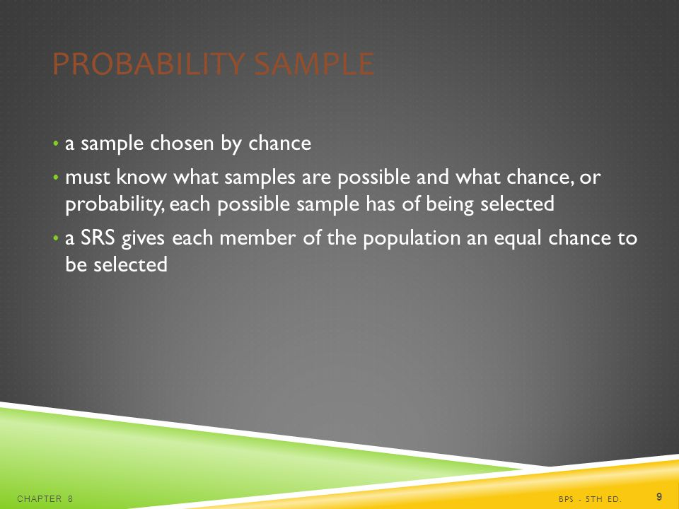 PROBABILITY SAMPLE a sample chosen by chance must know what samples are possible and what chance, or probability, each possible sample has of being selected a SRS gives each member of the population an equal chance to be selected BPS - 5TH ED.CHAPTER 8 9