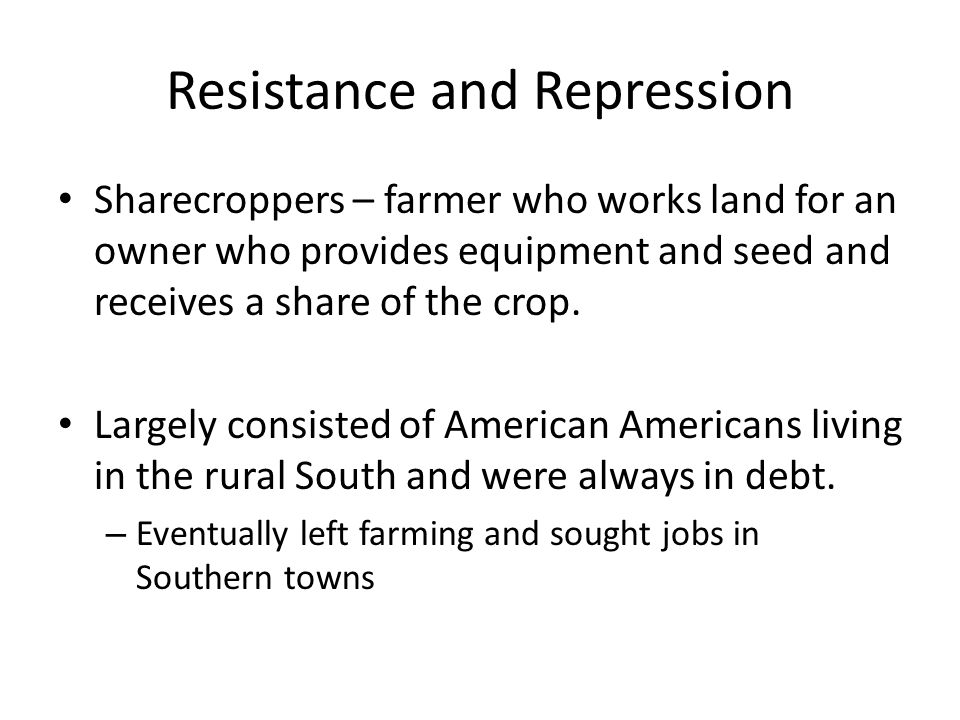 Resistance and Repression Sharecroppers – farmer who works land for an owner who provides equipment and seed and receives a share of the crop.