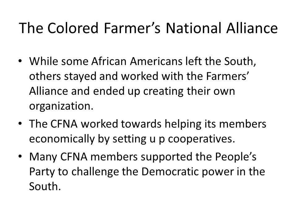 The Colored Farmer's National Alliance While some African Americans left the South, others stayed and worked with the Farmers' Alliance and ended up creating their own organization.