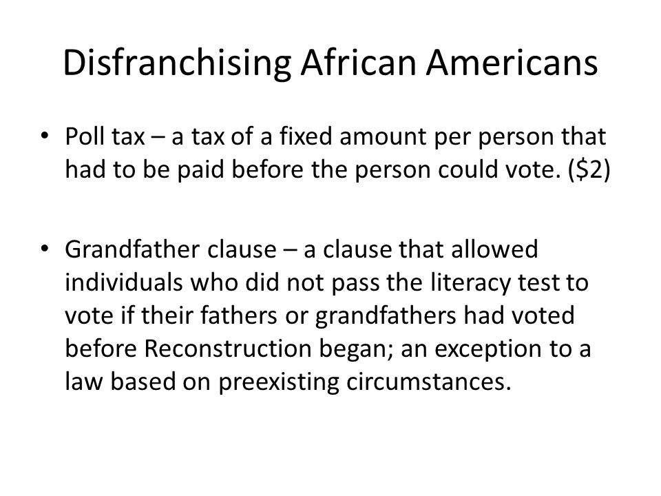 Disfranchising African Americans Poll tax – a tax of a fixed amount per person that had to be paid before the person could vote.