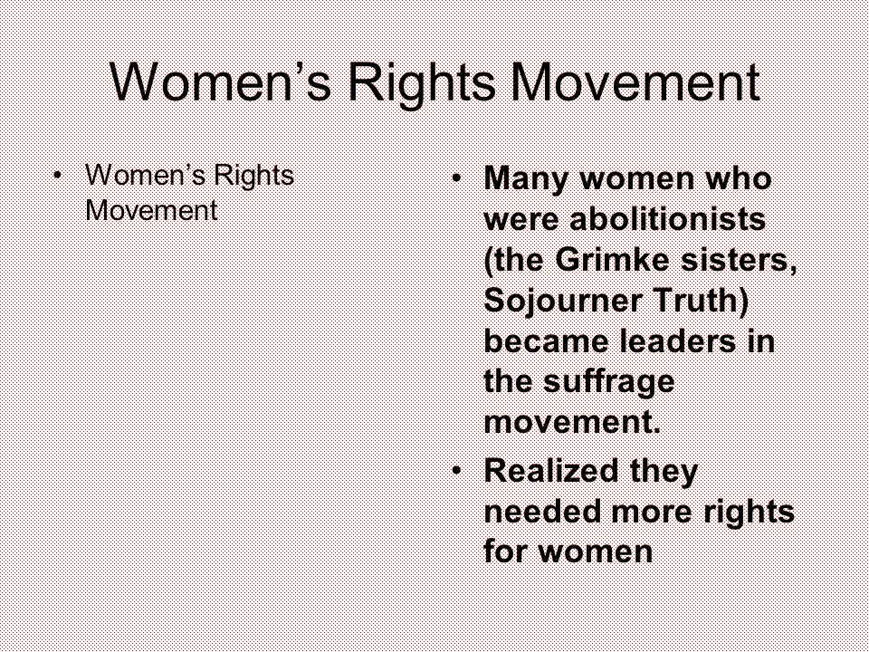 Women's Rights Movement Many women who were abolitionists (the Grimke sisters, Sojourner Truth) became leaders in the suffrage movement.