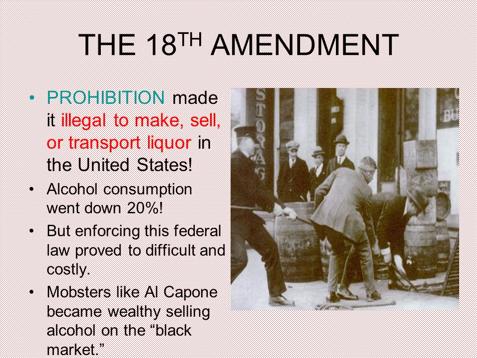 THE 18 TH AMENDMENT PROHIBITION made it illegal to make, sell, or transport liquor in the United States.