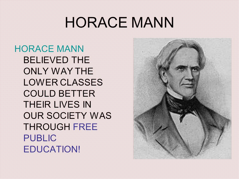 HORACE MANN HORACE MANN BELIEVED THE ONLY WAY THE LOWER CLASSES COULD BETTER THEIR LIVES IN OUR SOCIETY WAS THROUGH FREE PUBLIC EDUCATION!