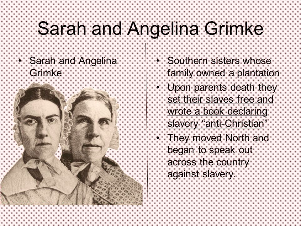 Sarah and Angelina Grimke Southern sisters whose family owned a plantation Upon parents death they set their slaves free and wrote a book declaring slavery anti-Christian They moved North and began to speak out across the country against slavery.