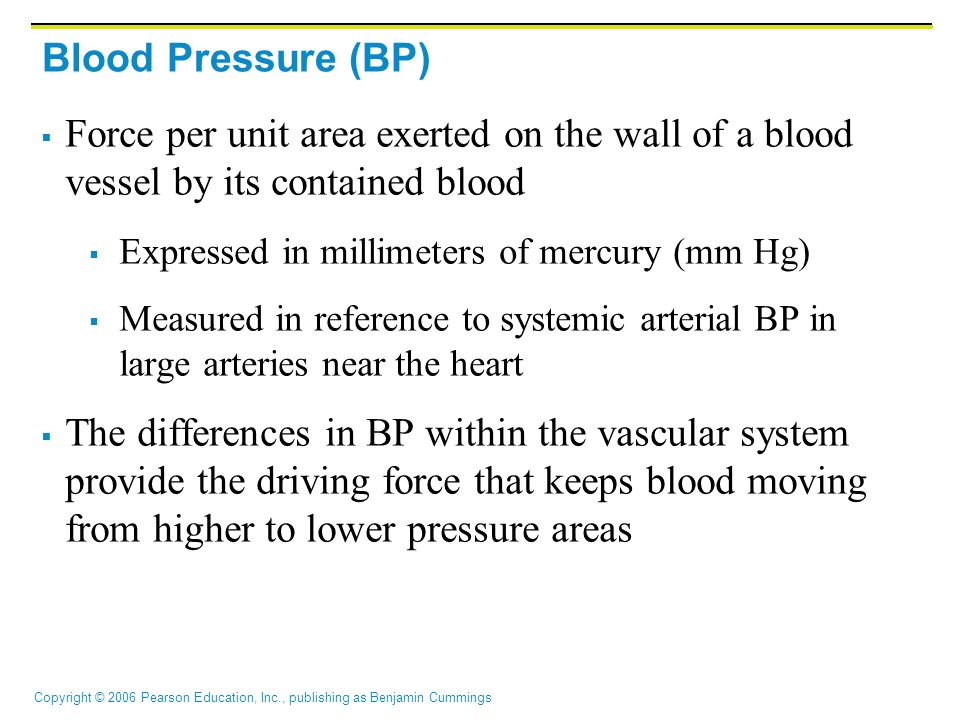 Copyright © 2006 Pearson Education, Inc., publishing as Benjamin Cummings Blood Pressure (BP)  Force per unit area exerted on the wall of a blood ves