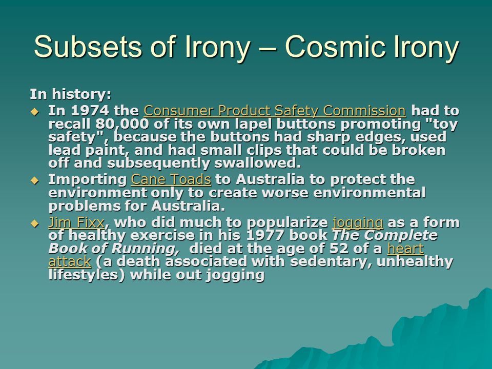 Subsets of Irony – Cosmic Irony In history:  In 1974 the Consumer Product Safety Commission had to recall 80,000 of its own lapel buttons promoting toy safety , because the buttons had sharp edges, used lead paint, and had small clips that could be broken off and subsequently swallowed.