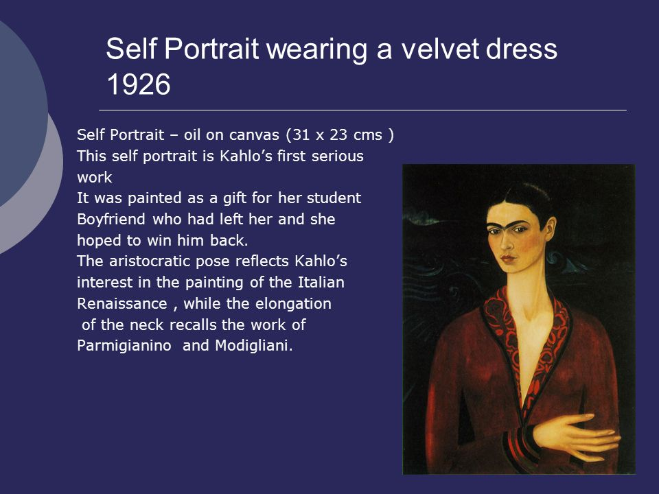 Self Portrait wearing a velvet dress 1926 Self Portrait – oil on canvas (31 x 23 cms ) This self portrait is Kahlo's first serious work It was painted as a gift for her student Boyfriend who had left her and she hoped to win him back.
