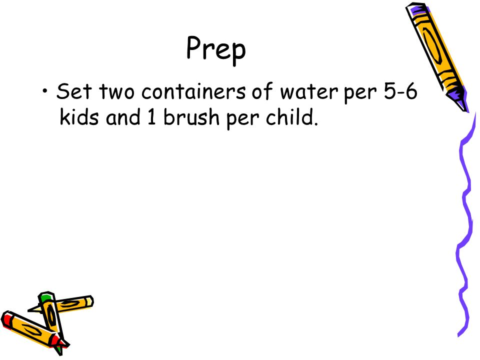 Prep Set two containers of water per 5-6 kids and 1 brush per child.