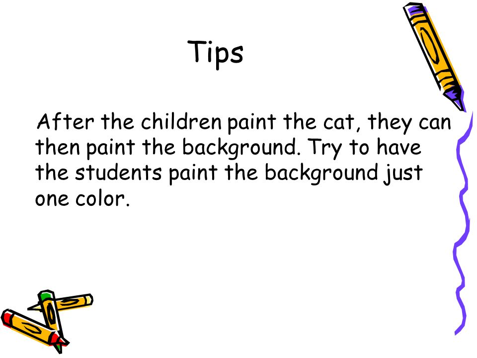 Tips After the children paint the cat, they can then paint the background.