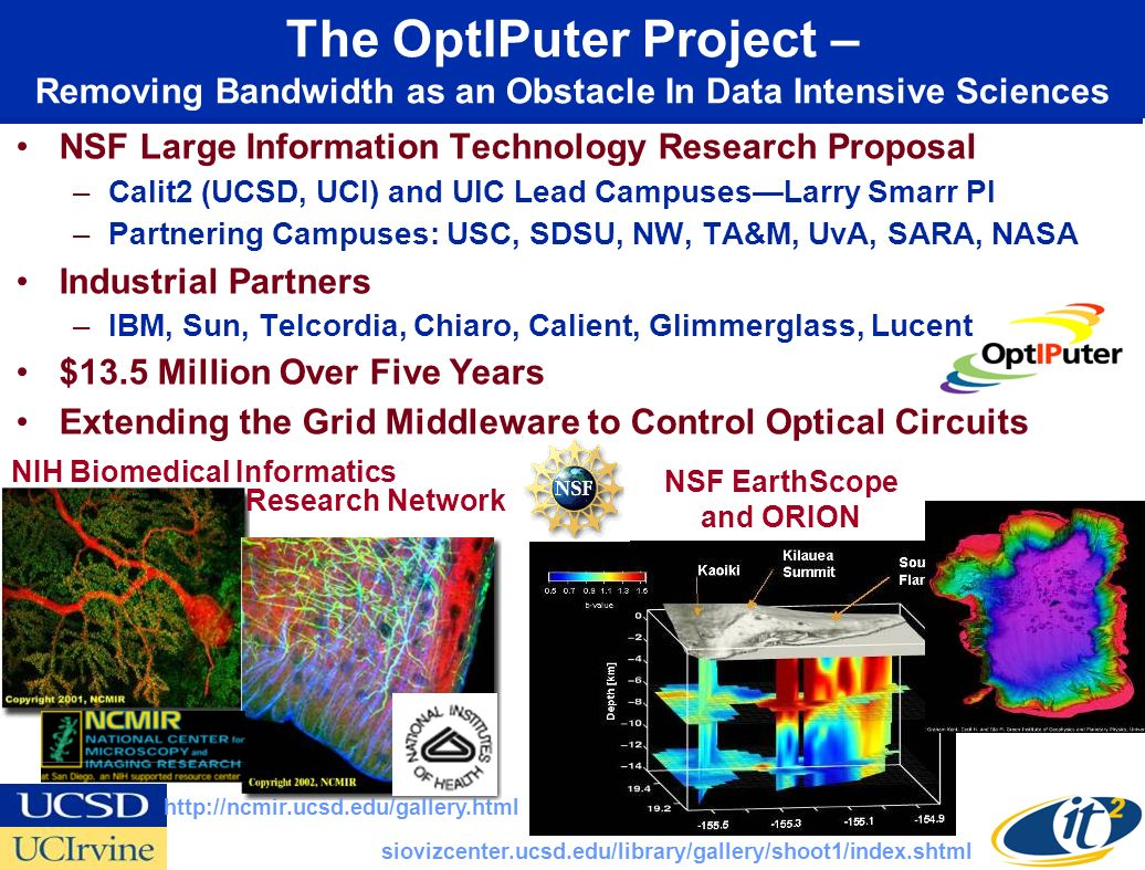 The OptIPuter Project – Removing Bandwidth as an Obstacle In Data Intensive Sciences NSF Large Information Technology Research Proposal –Calit2 (UCSD, UCI) and UIC Lead Campuses—Larry Smarr PI –Partnering Campuses: USC, SDSU, NW, TA&M, UvA, SARA, NASA Industrial Partners –IBM, Sun, Telcordia, Chiaro, Calient, Glimmerglass, Lucent $13.5 Million Over Five Years Extending the Grid Middleware to Control Optical Circuits NIH Biomedical Informatics NSF EarthScope and ORION http://ncmir.ucsd.edu/gallery.html siovizcenter.ucsd.edu/library/gallery/shoot1/index.shtml Research Network