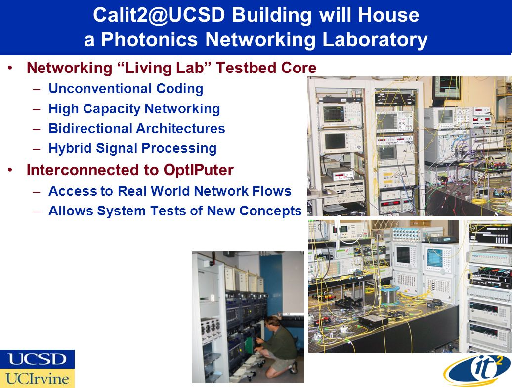 UCSD Networking Core Calit2@UCSD Building will House a Photonics Networking Laboratory Networking Living Lab Testbed Core –Unconventional Coding –High Capacity Networking –Bidirectional Architectures –Hybrid Signal Processing Interconnected to OptIPuter –Access to Real World Network Flows –Allows System Tests of New Concepts