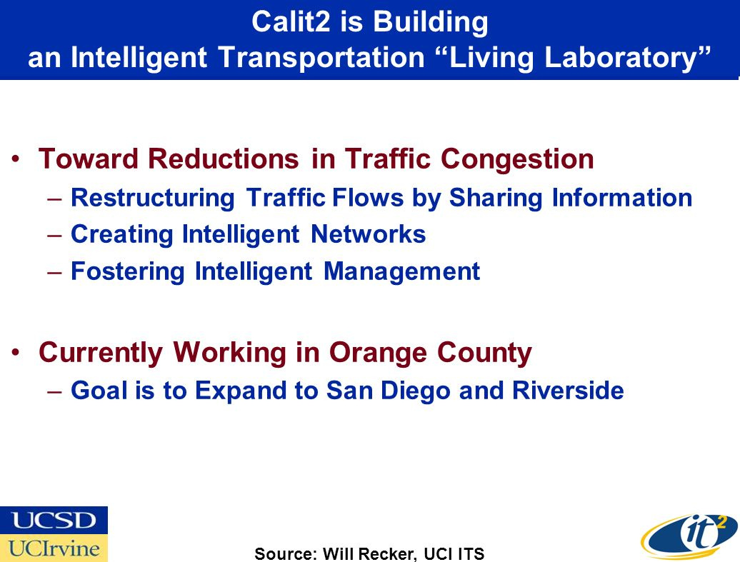 Calit2 is Building an Intelligent Transportation Living Laboratory Toward Reductions in Traffic Congestion –Restructuring Traffic Flows by Sharing Information –Creating Intelligent Networks –Fostering Intelligent Management Currently Working in Orange County –Goal is to Expand to San Diego and Riverside Source: Will Recker, UCI ITS