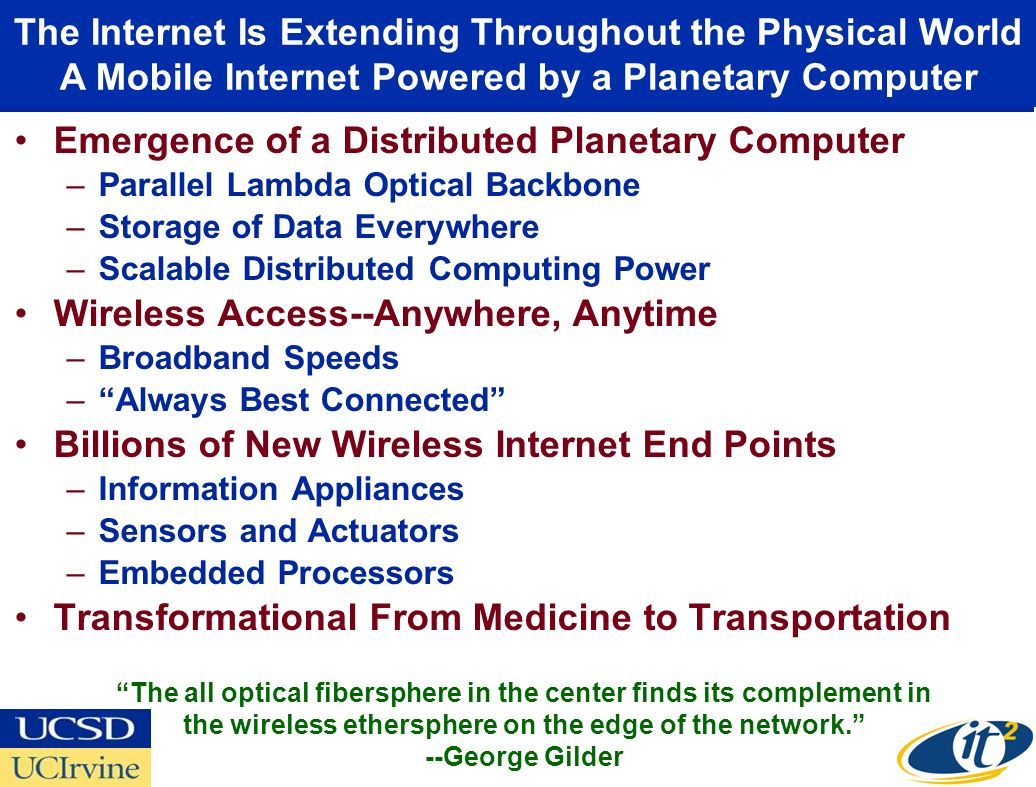 Emergence of a Distributed Planetary Computer –Parallel Lambda Optical Backbone –Storage of Data Everywhere –Scalable Distributed Computing Power Wireless Access--Anywhere, Anytime –Broadband Speeds – Always Best Connected Billions of New Wireless Internet End Points –Information Appliances –Sensors and Actuators –Embedded Processors Transformational From Medicine to Transportation The Internet Is Extending Throughout the Physical World A Mobile Internet Powered by a Planetary Computer The all optical fibersphere in the center finds its complement in the wireless ethersphere on the edge of the network. --George Gilder
