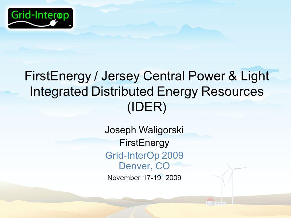 1 FirstEnergy / Jersey Central Power U0026 Light Integrated Distributed Energy  Resources (IDER) Joseph Waligorski FirstEnergy Grid InterOp 2009 Denver, ...