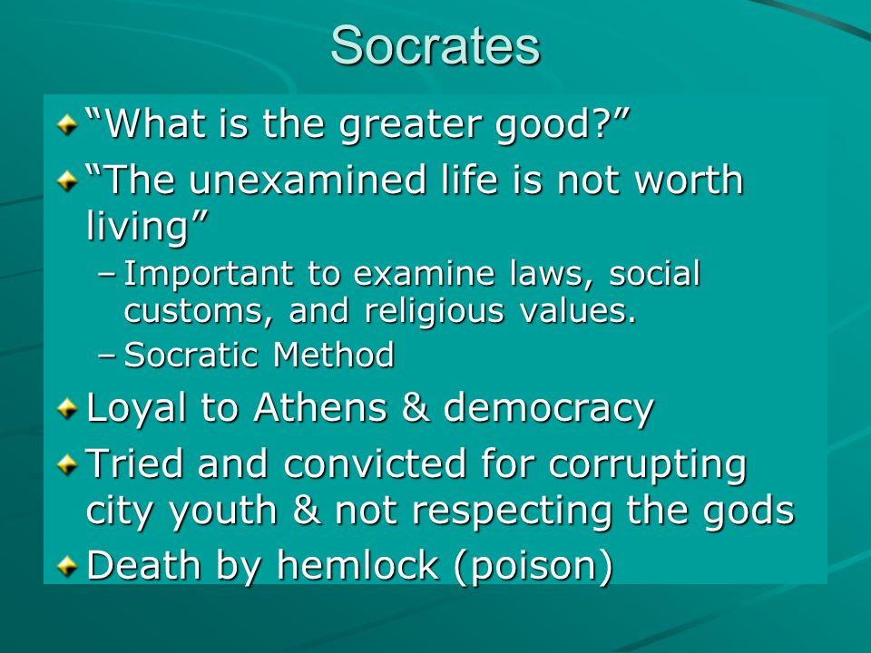 Socrates What is the greater good The unexamined life is not worth living –Important to examine laws, social customs, and religious values.