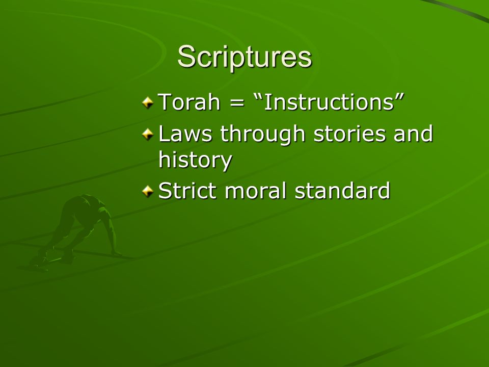 Scriptures Torah = Instructions Laws through stories and history Strict moral standard