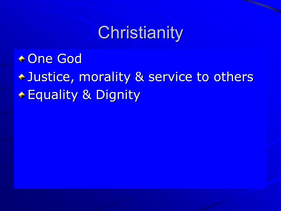 Christianity One God Justice, morality & service to others Equality & Dignity