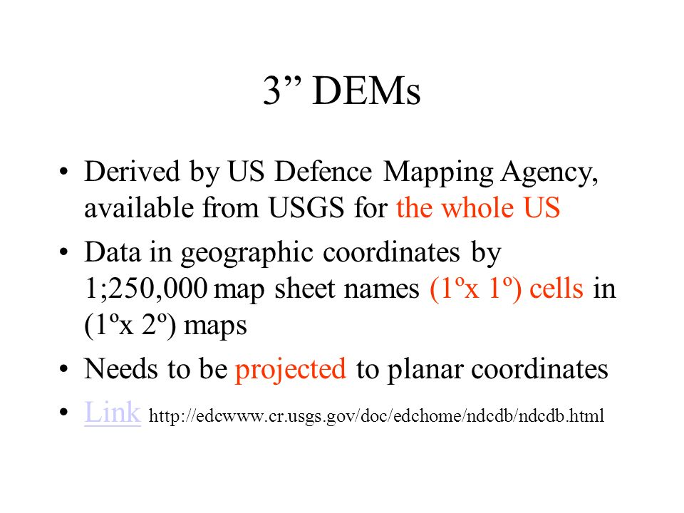 3 DEMs Derived by US Defence Mapping Agency, available from USGS for the whole US Data in geographic coordinates by 1;250,000 map sheet names (1ºx 1º) cells in (1ºx 2º) maps Needs to be projected to planar coordinates Link