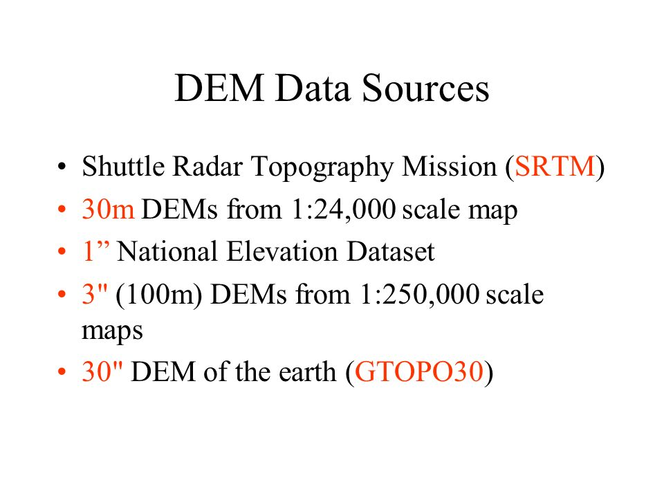 DEM Data Sources Shuttle Radar Topography Mission (SRTM) 30m DEMs from 1:24,000 scale map 1 National Elevation Dataset 3 (100m) DEMs from 1:250,000 scale maps 30 DEM of the earth (GTOPO30)