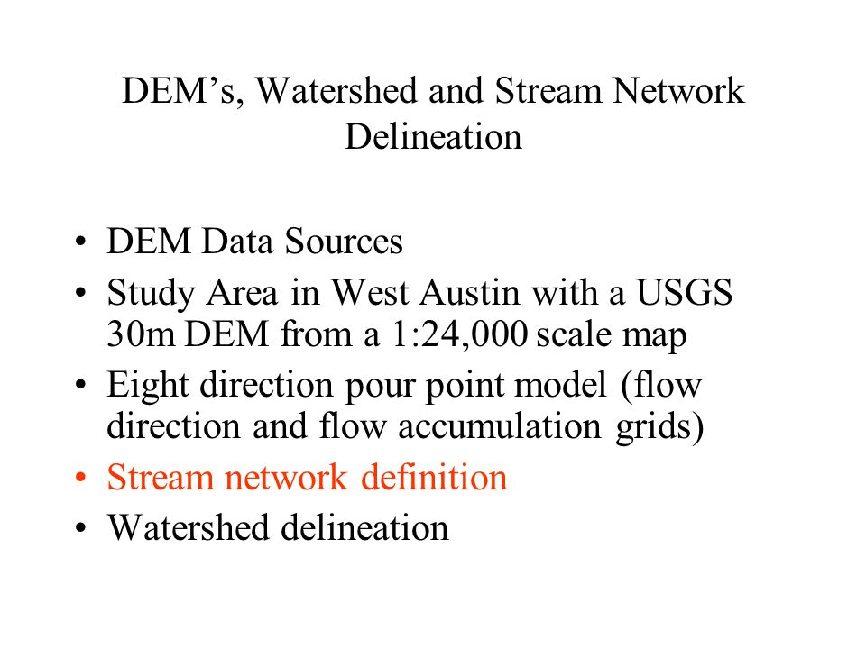 DEM's, Watershed and Stream Network Delineation DEM Data Sources Study Area in West Austin with a USGS 30m DEM from a 1:24,000 scale map Eight direction pour point model (flow direction and flow accumulation grids) Stream network definition Watershed delineation