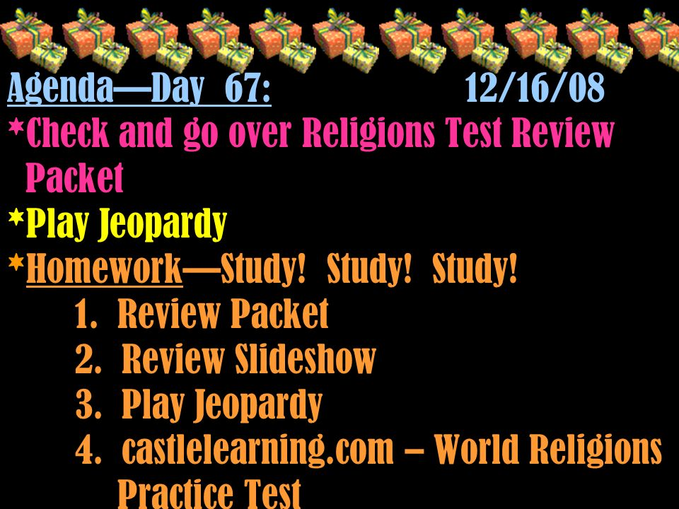 Agenda—Day 67: 12/16/08 *Check and go over Religions Test Review Packet *Play Jeopardy *Homework—Study.