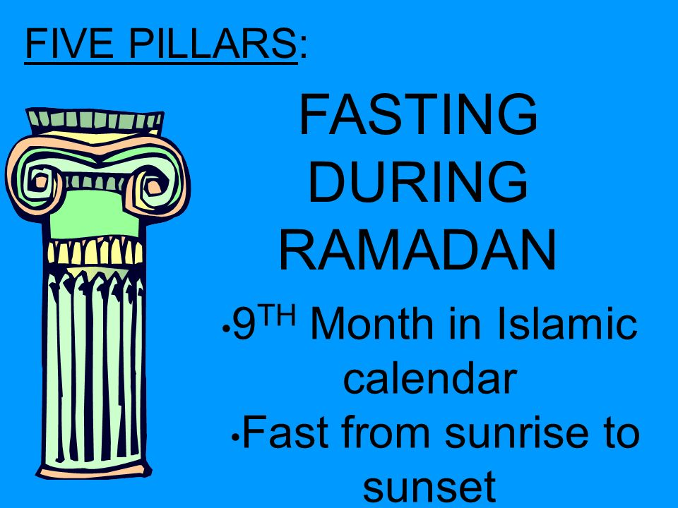 FIVE PILLARS: FASTING DURING RAMADAN 9 TH Month in Islamic calendar Fast from sunrise to sunset