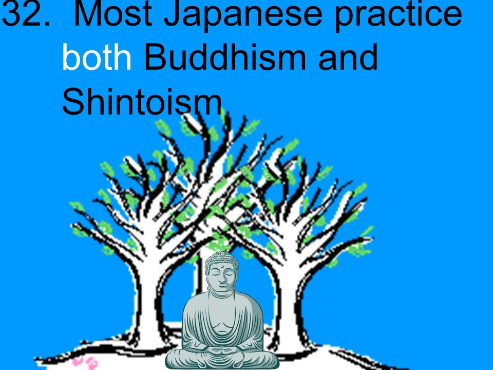 32. Most Japanese practice both Buddhism and Shintoism